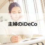 主婦が個人型確定拠出年金(iDeCo)に加入するメリット、デメリット