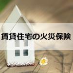 賃貸住宅の火災保険は自分で加入するのがおすすめ