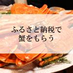 冬の味覚「カニ(蟹)」がもらえる ふるさと納税の人気の自治体と寄付サイト比較