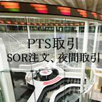 PTS取引(SOR注文・夜間取引)に対応しているネット証券を比較