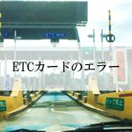 ETCカードでエラーが発生する原因と対策、保管方法