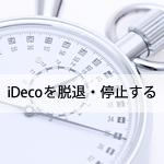 iDeCoを解約するには?脱退条件と、掛金引き下げ、一時休止のやり方