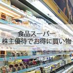 食品スーパーで使える株主優待。食費や日用品を節約しよう