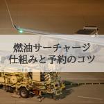 飛行機の燃油サーチャージの仕組みと値上げ、値下げを予測した予約方法
