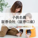 子供名義の証券会社(証券口座)の作り方と注意点