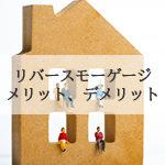 リバースモーゲージとは何か?自宅を老後に活用する資金調達手段のメリット、デメリット