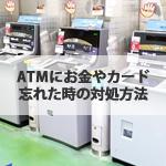 ATMにお金やカードを忘れた時の対処方法