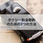 タクシーをお得に利用するための方法。タクシー料金節約のための3つの方法