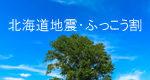 北海道地震ふっこう割の最新情報。お得に北海道旅行で被災地の観光支援に役立てる